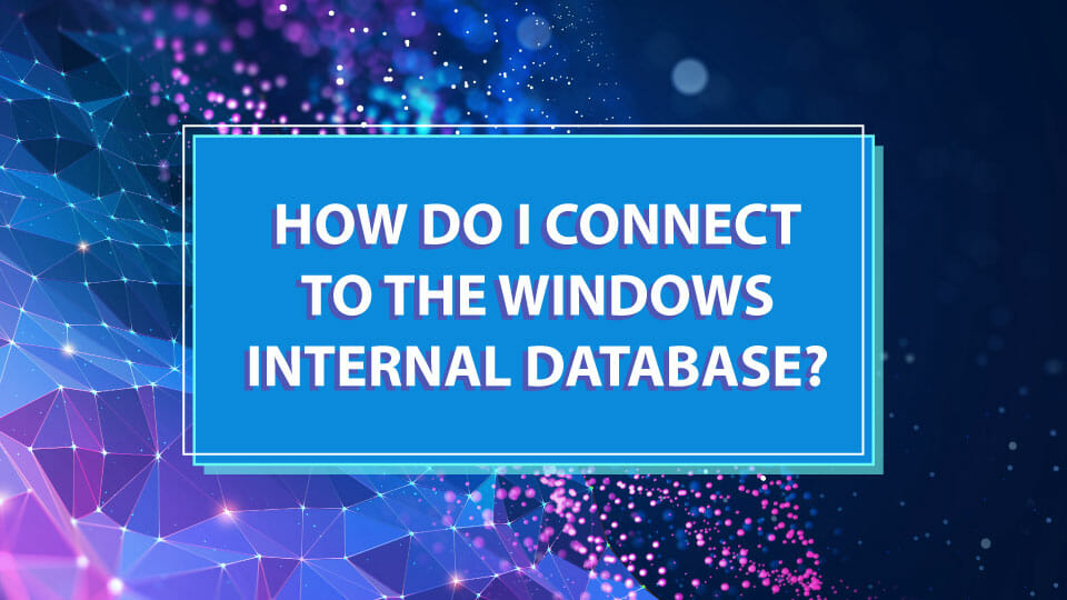 How Do I Connect To The Windows Internal Database?